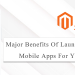 Major Benefits Of Launching Magento 2 Mobile Apps For Your Business